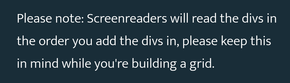 Please note: Screenreaders will read the divs in the order you add the divs in, please keep this in mind while you're building a grid.