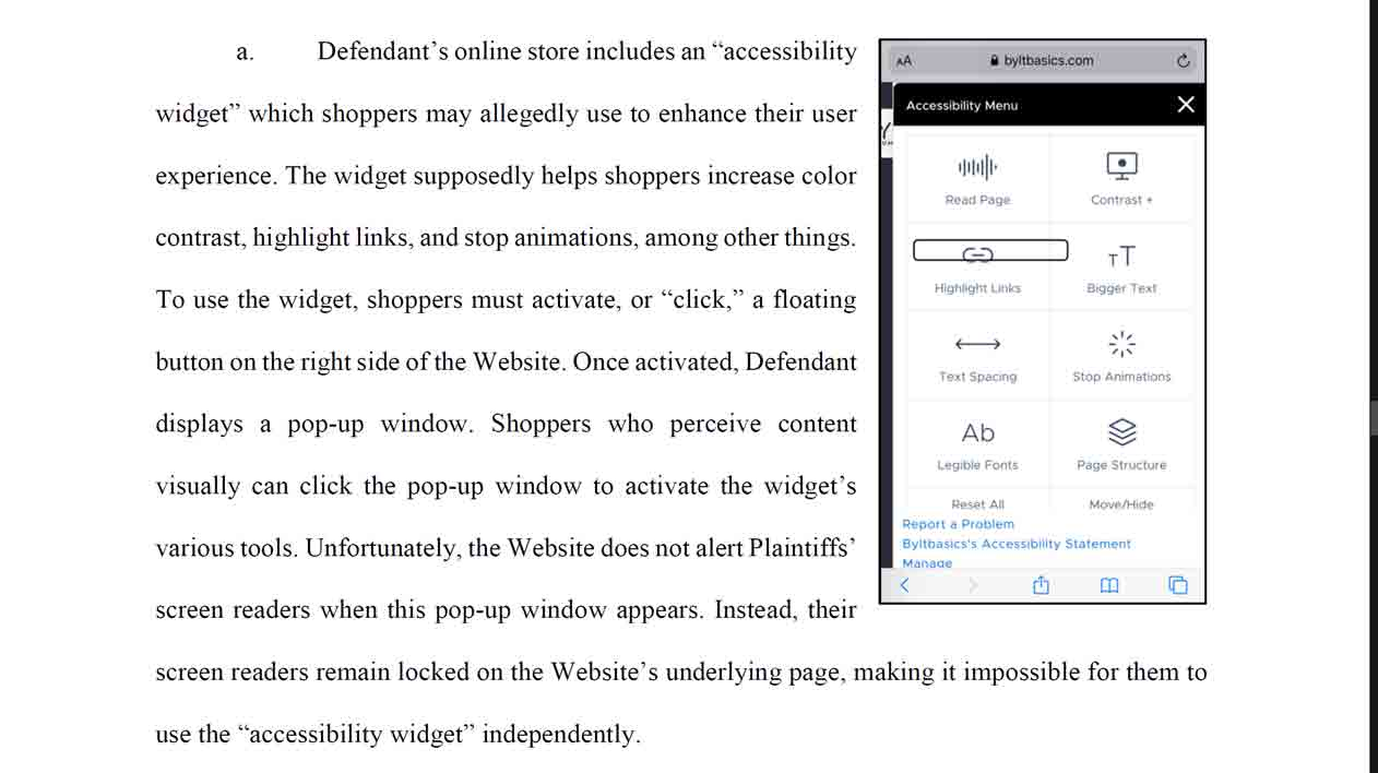 "Defendant's online store includes an ""accessibility widget"" which shoppers may allegedly use to enhance their user experience. The widget supposedly helps shoppers increase color contrast, highlight links, and stop animations, among other things. To use the widget, shoppers must activate, or ""click,"" a floating button on the right side of the Website. Once activated, Defendant displays a pop-up window. Shoppers who perceive content visually can click the pop-up window to activate the widget's various tools. Unfortunately, the Website does not alert Plaintiffs' screen readers when this pop-up window appears. Instead, their screen readers remain locked on the Website's underlying page, making it impossible for them to use the ""accessibility widget"" independently."