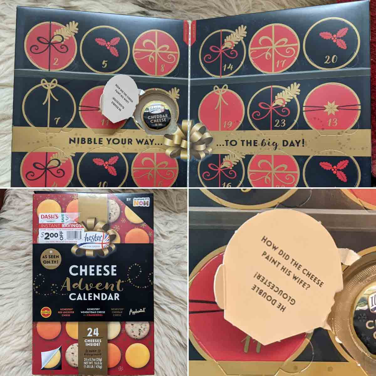 A cheese advent calendar. December 1 is open to show a small wheel of cheddar. The door also has a joke. How did the cheese paint his wife? He double Gloucester!
